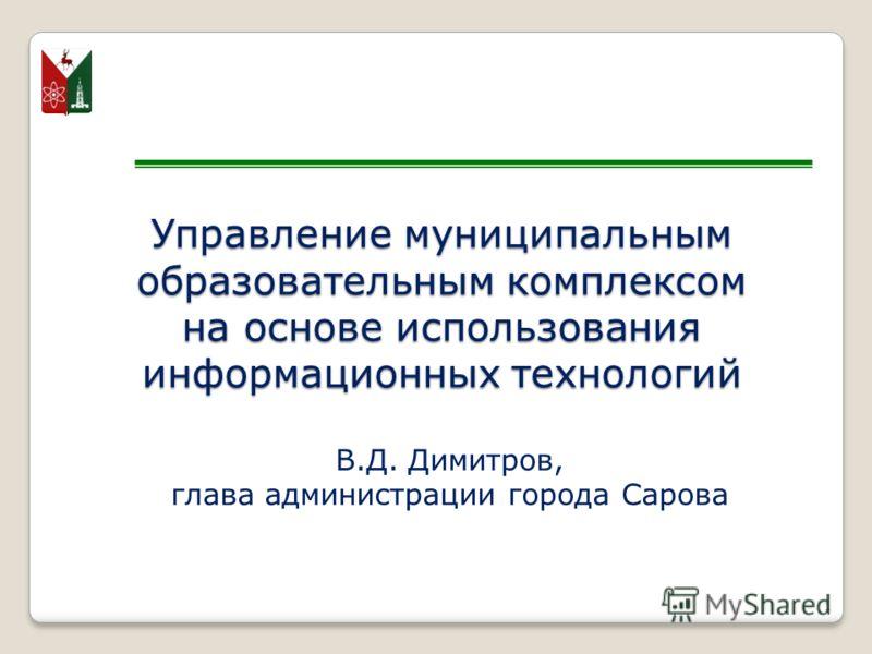 Управление муниципальным образовательным комплексом на основе использования информационных технологий В.Д. Димитров, глава администрации города Сарова 1