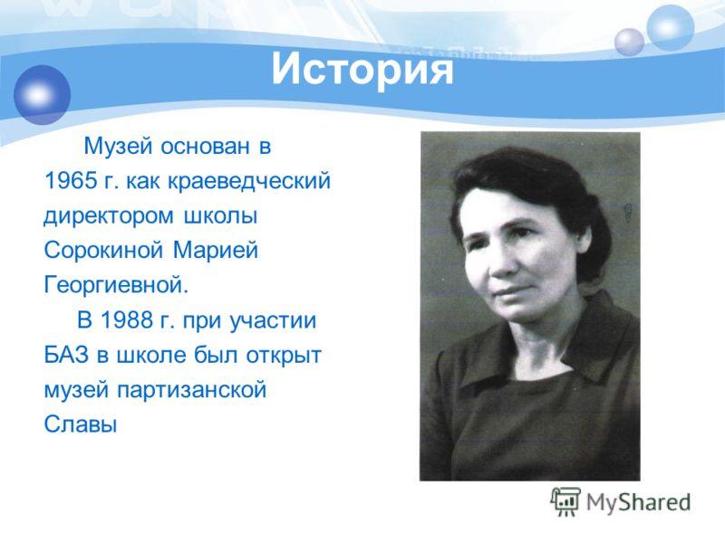 История Музей основан в 1965 г. как краеведческий директором школы Сорокиной Марией Георгиевной. В 1988 г. при участии БАЗ в школе был открыт музей партизанской Славы