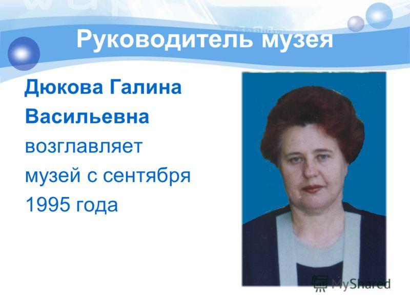 Руководитель музея Дюкова Галина Васильевна возглавляет музей с сентября 1995 года