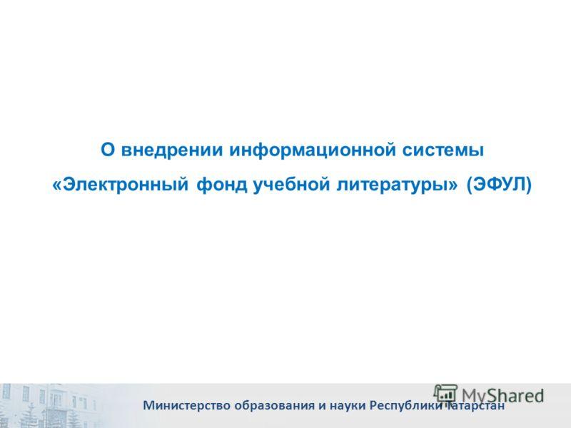 О внедрении информационной системы «Электронный фонд учебной литературы» (ЭФУЛ) Министерство образования и науки Республики Татарстан