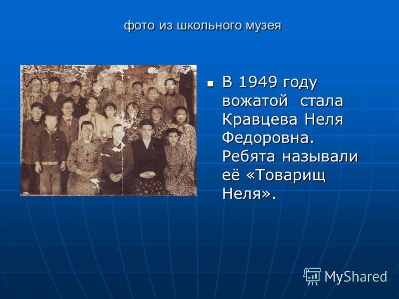 фото из школьного музея фото из школьного музея В 1949 году вожатой стала Кравцева Неля Федоровна. Ребята называли её «Товарищ Неля». В 1949 году вожатой стала Кравцева Неля Федоровна. Ребята называли её «Товарищ Неля».