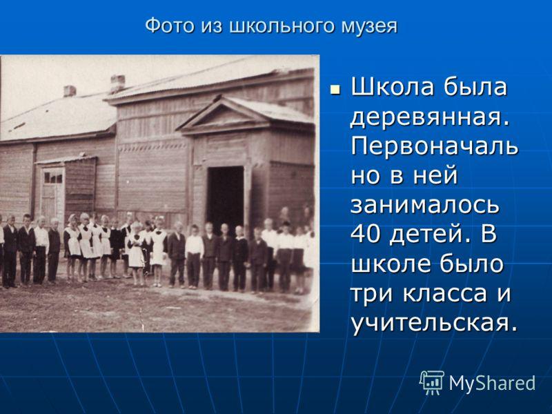 Фото из школьного музея Школа была деревянная. Первоначаль но в ней занималось 40 детей. В школе было три класса и учительская. Школа была деревянная. Первоначаль но в ней занималось 40 детей. В школе было три класса и учительская.