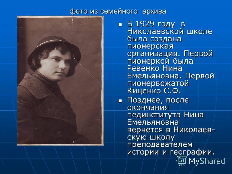 фото из семейного архива фото из семейного архива В 1929 году в Николаевской школе была создана пионерская организация. Первой пионеркой была Ревенко Нина Емельяновна. Первой пионервожатой Киценко С.Ф. В 1929 году в Николаевской школе была создана пи