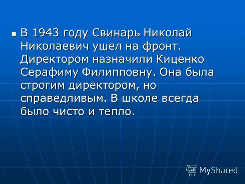 В 1943 году Свинарь Николай Николаевич ушел на фронт. Директором назначили Киценко Серафиму Филипповну. Она была строгим директором, но справедливым. В школе всегда было чисто и тепло. В 1943 году Свинарь Николай Николаевич ушел на фронт. Директором