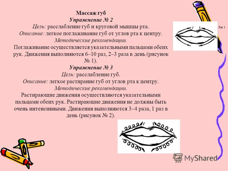 Массаж губ Упражнение 2 Цель: расслабление губ и круговой мышцы рта. Описание: легкое поглаживание губ от углов рта к центру. Методические рекомендации. Поглаживание осуществляется указательными пальцами обеих рук. Движения выполняются 6–10 раз, 2–3