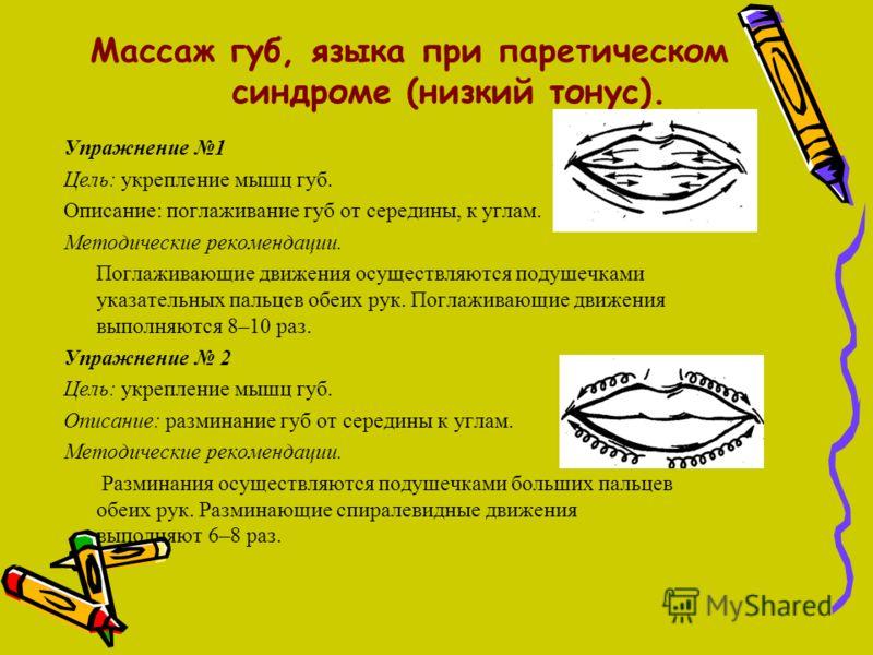 Массаж губ, языка при паретическом синдроме (низкий тонус). Упражнение 1 Цель: укрепление мышц губ. Описание: поглаживание губ от середины, к углам. Методические рекомендации. Поглаживающие движения осуществляются подушечками указательных пальцев обе