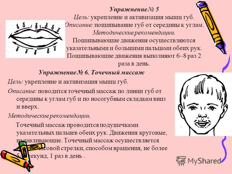 Упражнение 5 Цель: укрепление и активизация мышц губ. Описание: пощипывание губ от середины к углам. Методические рекомендации. Пощипывающие движения осуществляются указательными и большими пальцами обеих рук. Пощипывающие движения выполняют 6–8 раз