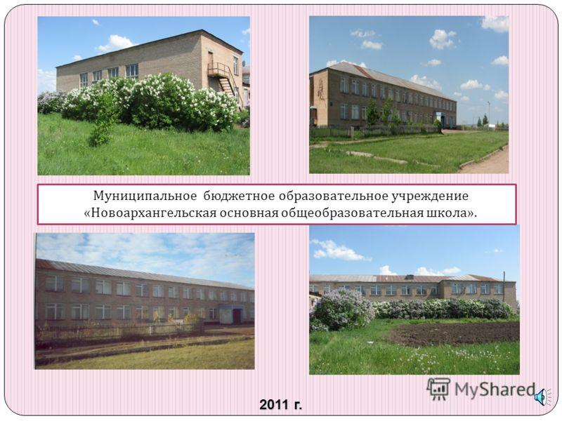 2011 г. Муниципальное бюджетное образовательное учреждение « Новоархангельская основная общеобразовательная школа ».