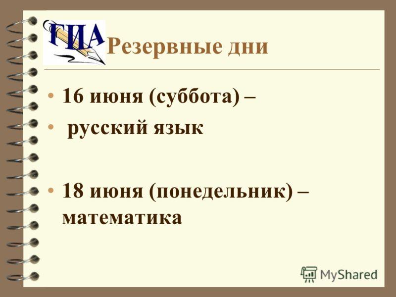 Резервные дни 16 июня (суббота) – русский язык 18 июня (понедельник) – математика