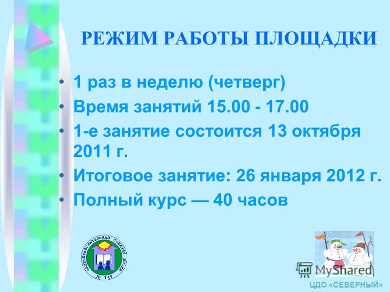 РЕЖИМ РАБОТЫ ПЛОЩАДКИ 1 раз в неделю (четверг) Время занятий 15.00 - 17.00 1-е занятие состоится 13 октября 2011 г. Итоговое занятие: 26 января 2012 г. Полный курс 40 часов ЦДО «СЕВЕРНЫЙ»