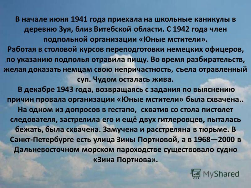 В начале июня 1941 года приехала на школьные каникулы в деревню Зуя, близ Витебской области. С 1942 года член подпольной организации «Юные мстители». Работая в столовой курсов переподготовки немецких офицеров, по указанию подполья отравила пищу. Во в