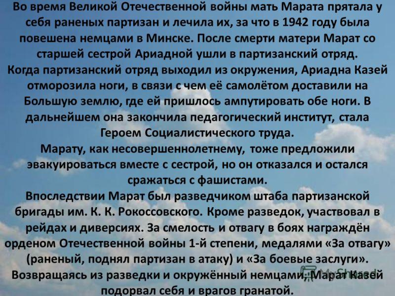 Во время Великой Отечественной войны мать Марата прятала у себя раненых партизан и лечила их, за что в 1942 году была повешена немцами в Минске. После смерти матери Марат со старшей сестрой Ариадной ушли в партизанский отряд. Когда партизанский отряд