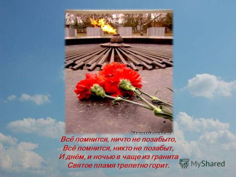 Всё помнится, ничто не позабыто, Всё помнится, никто не позабыт, И днём, и ночью в чаще из гранита Святое пламя трепетно горит.