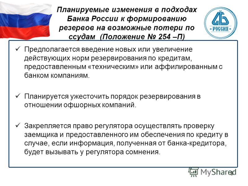 8 Планируемые изменения в подходах Банка России к формированию резервов на возможные потери по ссудам (Положение 254 –П) Предполагается введение новых или увеличение действующих норм резервирования по кредитам, предоставленным «техническим» или аффил