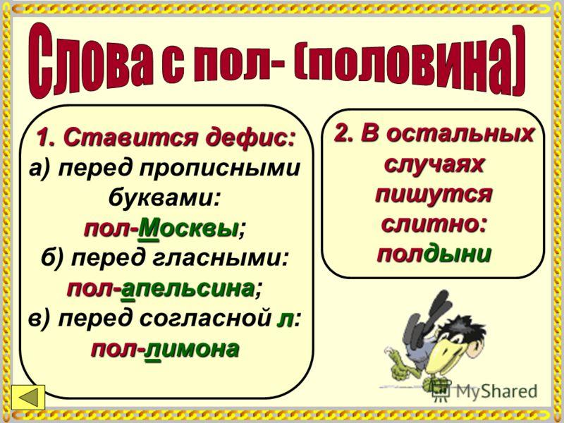 1. Ставится дефис: пол-Москвы пол-апельсина л пол-лимона 1. Ставится дефис: а) перед прописными буквами: пол-Москвы; б) перед гласными: пол-апельсина; в) перед согласной л: пол-лимона 2. В остальных случаях пишутся слитно: полдыни