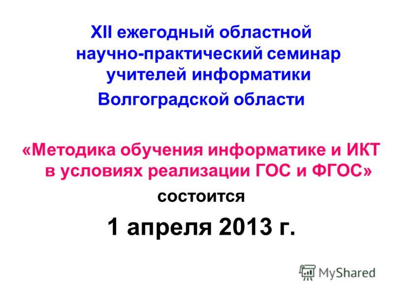XII ежегодный областной научно-практический семинар учителей информатики Волгоградской области «Методика обучения информатике и ИКТ в условиях реализации ГОС и ФГОС» состоится 1 апреля 2013 г.