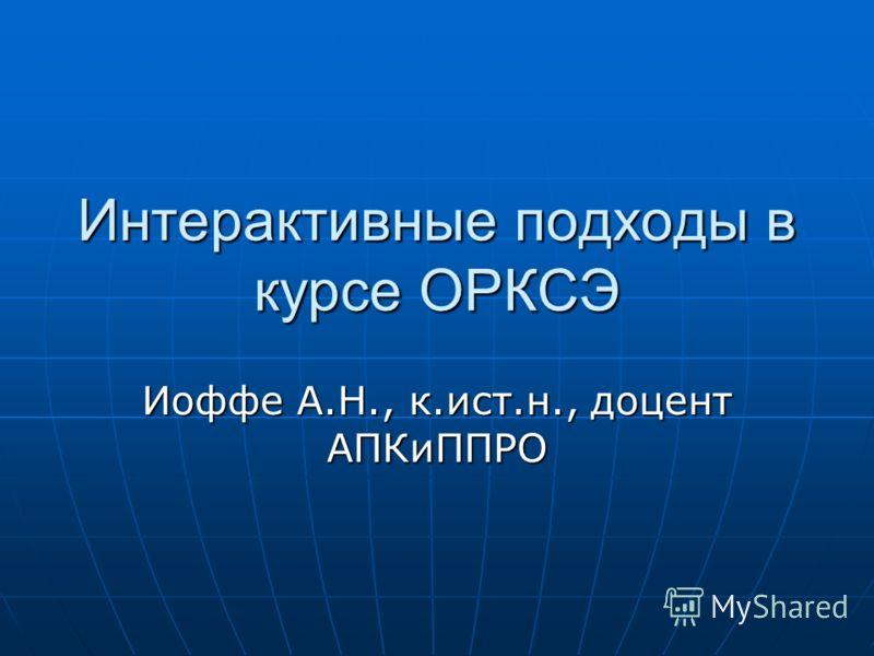 Интерактивные подходы в курсе ОРКСЭ Иоффе А.Н., к.ист.н., доцент АПКиППРО