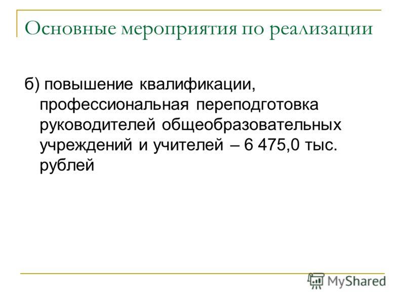 Основные мероприятия по реализации б) повышение квалификации, профессиональная переподготовка руководителей общеобразовательных учреждений и учителей – 6 475,0 тыс. рублей
