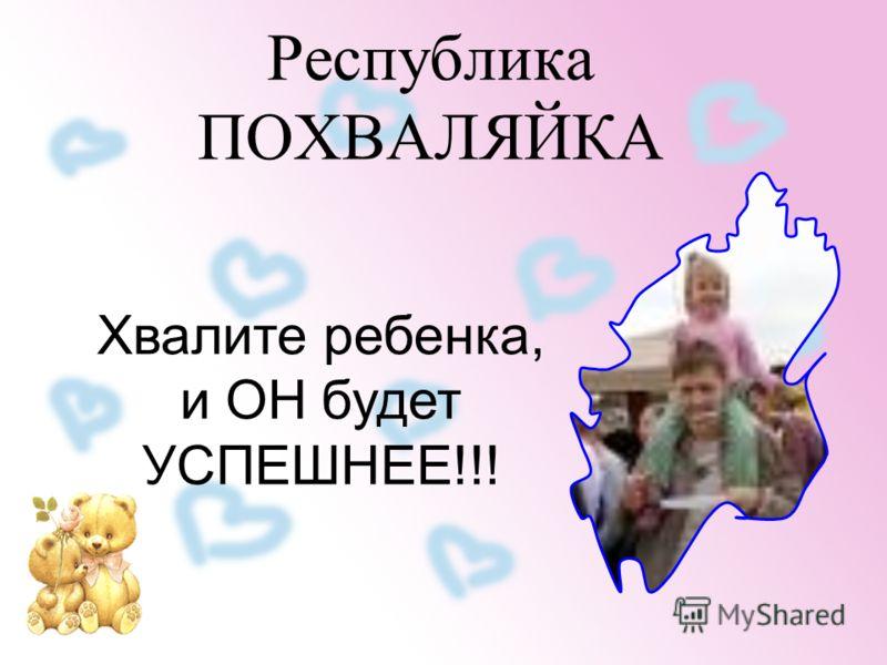 Республика ПОХВАЛЯЙКА Хвалите ребенка, и ОН будет УСПЕШНЕЕ!!!