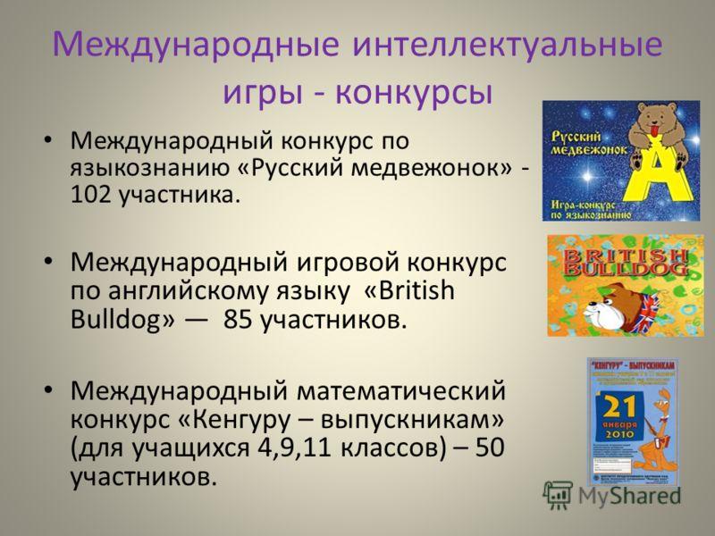 Международные интеллектуальные игры - конкурсы Международный конкурс по языкознанию «Русский медвежонок» - 102 участника. Международный игровой конкурс по английскому языку «British Bulldog» 85 участников. Международный математический конкурс «Кенгур