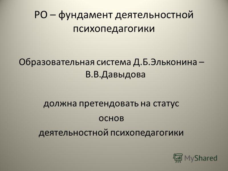 РО – фундамент деятельностной психопедагогики Образовательная система Д.Б.Эльконина – В.В.Давыдова должна претендовать на статус основ деятельностной психопедагогики