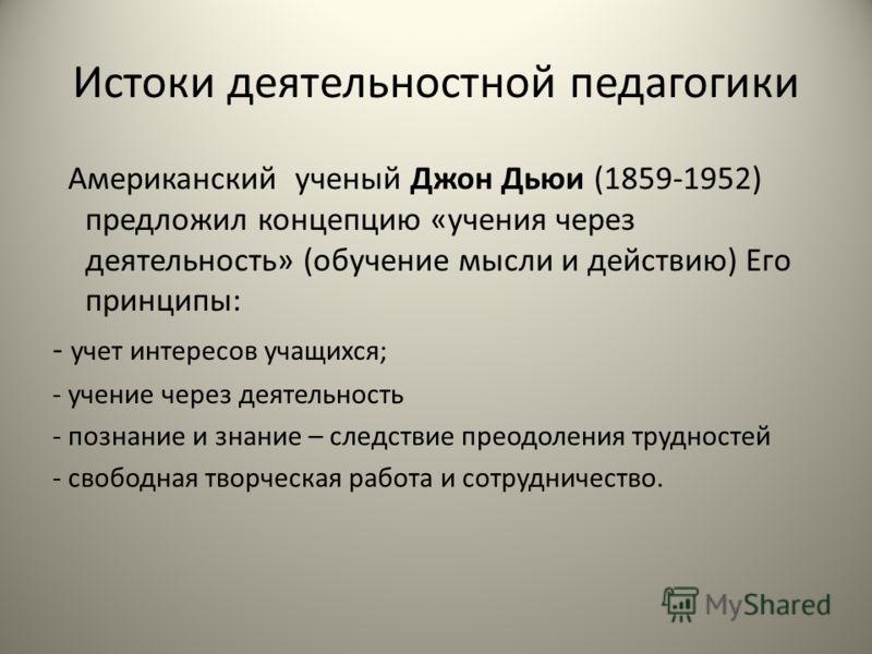 Истоки деятельностной педагогики Американский ученый Джон Дьюи (1859-1952) предложил концепцию «учения через деятельность» (обучение мысли и действию) Его принципы: - учет интересов учащихся; - учение через деятельность - познание и знание – следстви