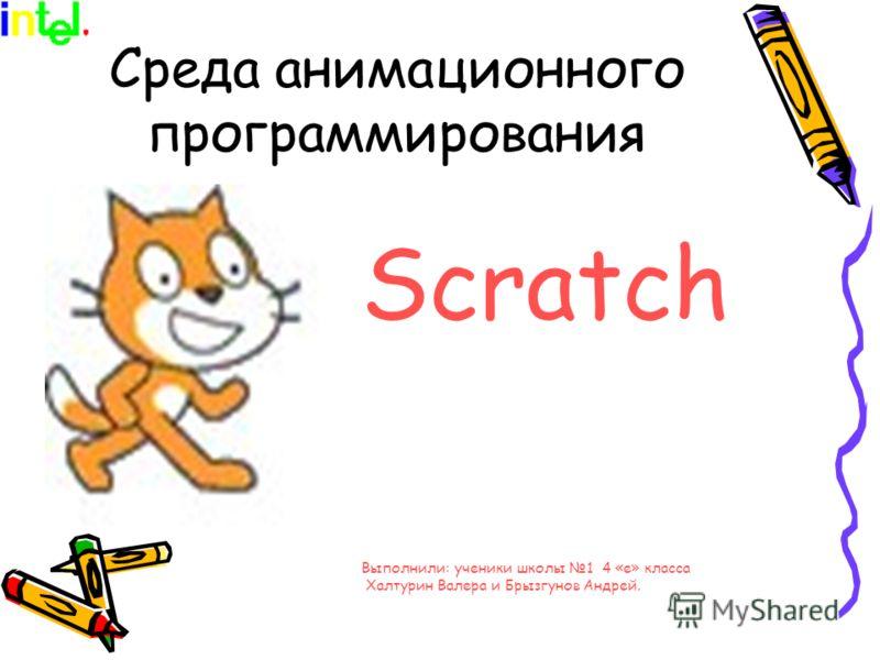 Среда анимационного программирования Scratсh Выполнили: ученики школы 1 4 «е» класса Халтурин Валера и Брызгунов Андрей.