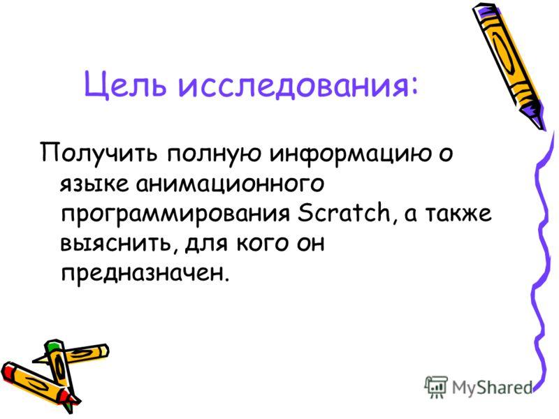 Цель исследования: Получить полную информацию о языке анимационного программирования Scratсh, а также выяснить, для кого он предназначен.