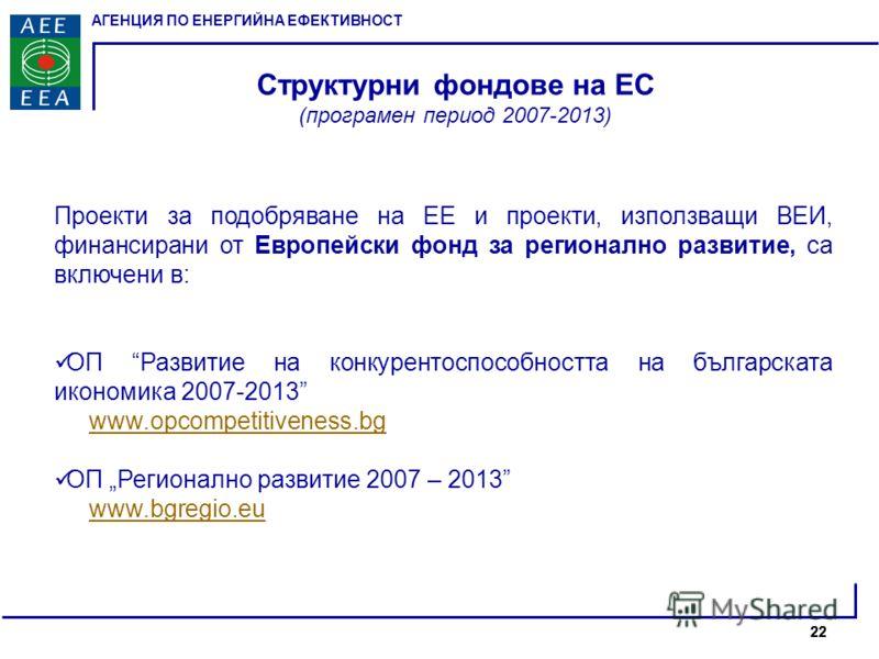 АГЕНЦИЯ ПО ЕНЕРГИЙНА ЕФЕКТИВНОСТ 22 Структурни фондове на ЕС (програмен период 2007-2013) Проекти за подобряване на ЕЕ и проекти, използващи ВЕИ, финансирани от Европейски фонд за регионално развитие, са включени в: ОП Развитие на конкурентоспособнос