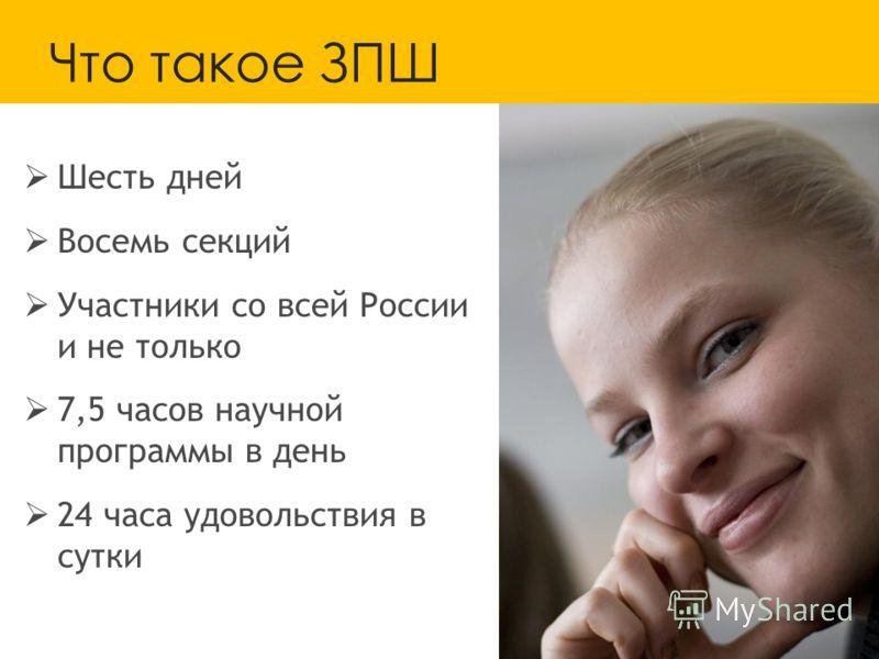 Что такое ЗПШ Шесть дней Восемь секций Участники со всей России и не только 7,5 часов научной программы в день 24 часа удовольствия в сутки