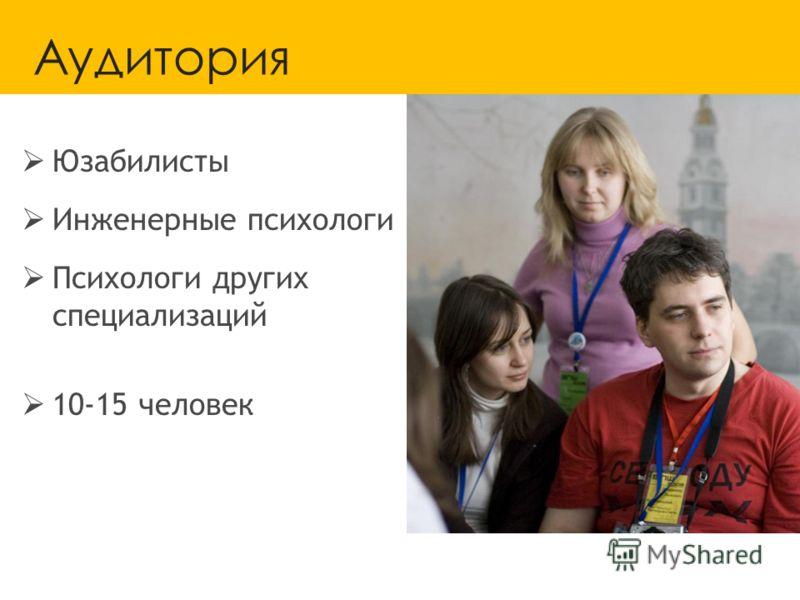 Аудитория Юзабилисты Инженерные психологи Психологи других специализаций 10-15 человек