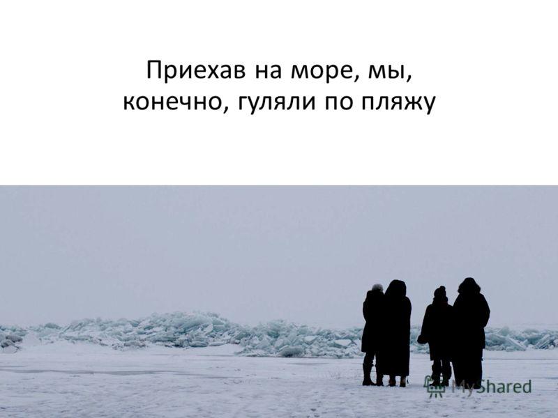 Приехав на море, мы, конечно, гуляли по пляжу