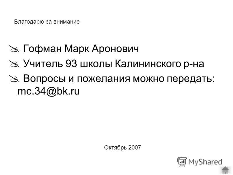 Благодарю за внимание Гофман Марк Аронович Учитель 93 школы Калининского р-на Вопросы и пожелания можно передать: mc.34@bk.ru Октябрь 2007
