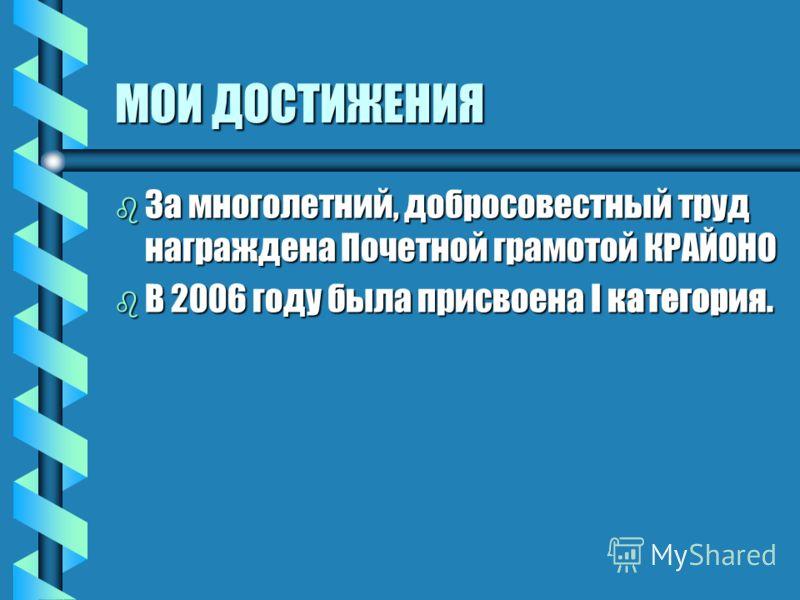 МОИ ДОСТИЖЕНИЯ b За многолетний, добросовестный труд награждена Почетной грамотой КРАЙОНО b В 2006 году была присвоена I категория.