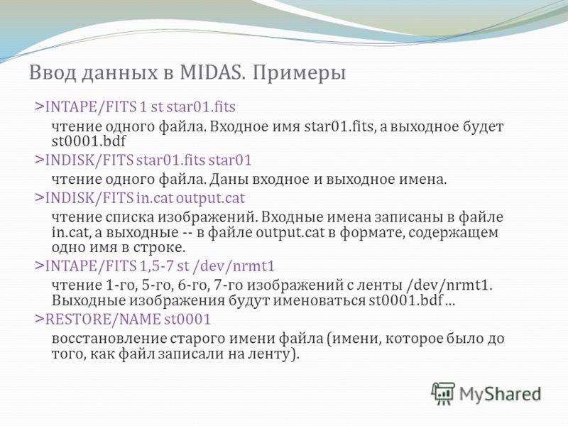 Ввод данных в MIDAS. Примеры >INTAPE/FITS 1 st star01.fits чтение одного файла. Входное имя star01.fits, а выходное будет st0001.bdf >INDISK/FITS star01.fits star01 чтение одного файла. Даны входное и выходное имена. >INDISK/FITS in.cat output.cat чт