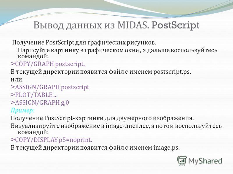 Вывод данных из MIDAS. PostScript Получение PostScript для графических рисунков. Нарисуйте картинку в графическом окне, а дальше воспользуйтесь командой : >COPY/GRAPH postscript. В текущей директории появится файл с именем postscript.ps. или >ASSIGN/