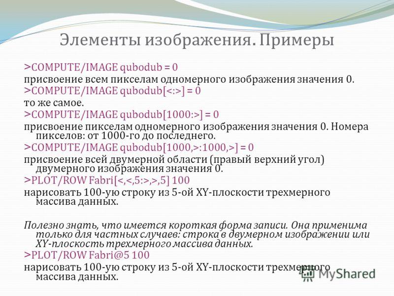 Элементы изображения. Примеры >COMPUTE/IMAGE qubodub = 0 присвоение всем пикселам одномерного изображения значения 0. >COMPUTE/IMAGE qubodub[ ] = 0 то же самое. >COMPUTE/IMAGE qubodub[1000:>] = 0 присвоение пикселам одномерного изображения значения 0