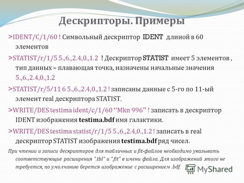 Дескрипторы. Примеры >IDENT/C/1/60 ! Символьный дескриптор IDENT длиной в 60 элементов >STATIST/r/1/5 5.,6.,2.4,0.,1.2 ! Дескриптор STATIST имеет 5 элементов, тип данных – плавающая точка, назначены начальные значения 5.,6.,2.4,0.,1.2 >STATIST/r/5/11