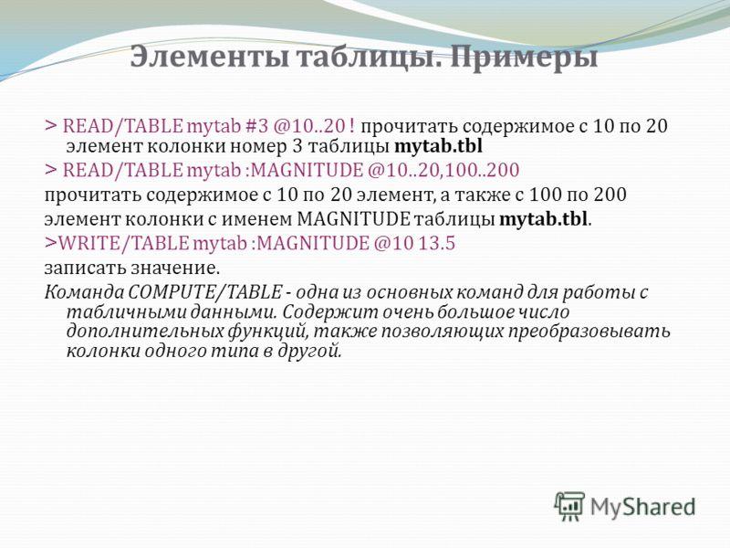 Элементы таблицы. Примеры > READ/TABLE mytab #3 @10..20 ! прочитать содержимое с 10 по 20 элемент колонки номер 3 таблицы mytab.tbl > READ/TABLE mytab :MAGNITUDE @10..20,100..200 прочитать содержимое с 10 по 20 элемент, а также с 100 по 200 элемент к