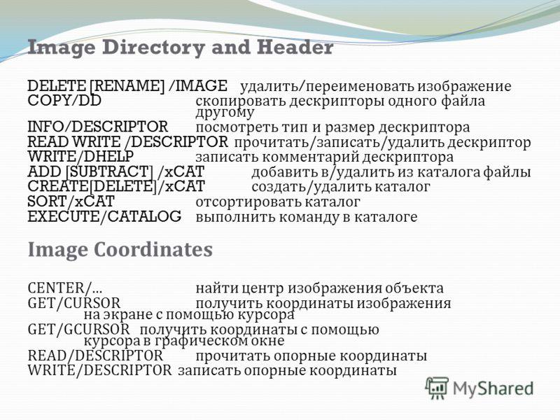 Image Directory and Header DELETE [RENAME] /IMAGE удалить / переименовать изображение COPY/DD скопировать дескрипторы одного файла другому INFO/DESCRIPTOR посмотреть тип и размер дескриптора READ WRITE /DESCRIPTOR прочитать / записать / удалить дескр