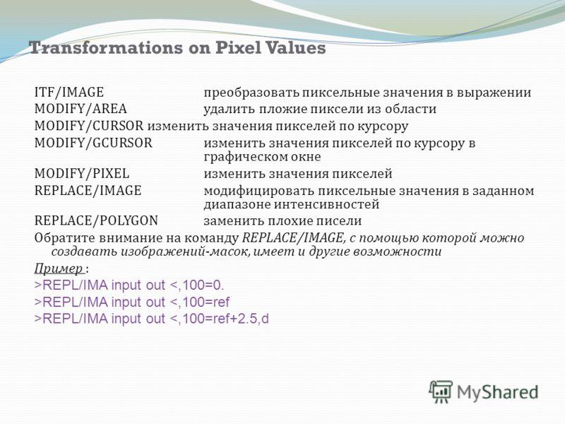 Transformations on Pixel Values ITF/IMAGE преобразовать пиксельные значения в выражении MODIFY/AREA удалить пложие пиксели из области MODIFY/CURSOR изменить значения пикселей по курсору MODIFY/GCURSOR изменить значения пикселей по курсору в графическ