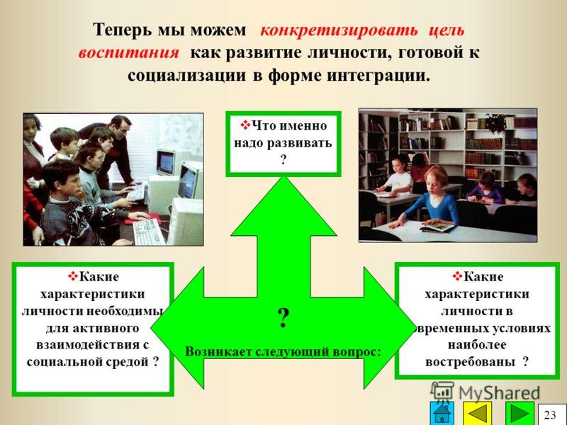 Какие характеристики личности в современных условиях наиболее востребованы ? Какие характеристики личности необходимы для активного взаимодействия с социальной средой ? Теперь мы можем конкретизировать цель воспитания как развитие личности, готовой к