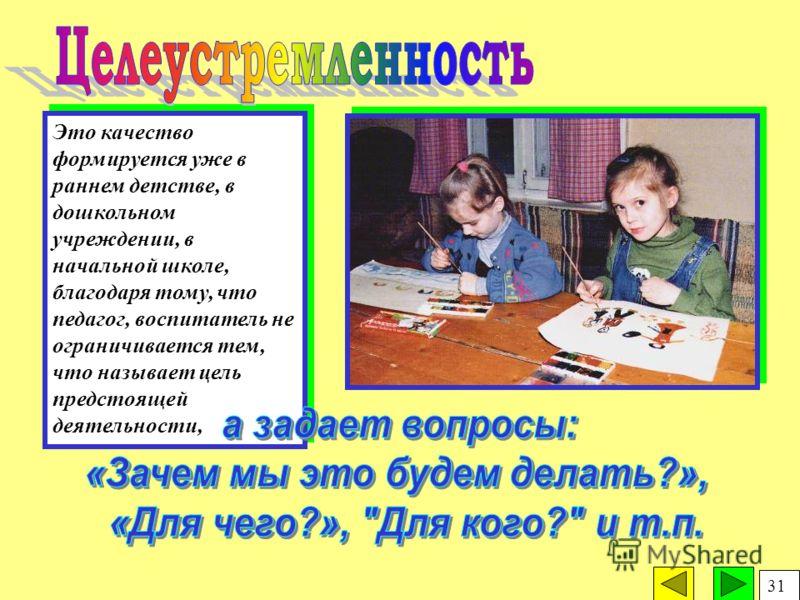 Это качество формируется уже в раннем детстве, в дошкольном учреждении, в начальной школе, благодаря тому, что педагог, воспитатель не ограничивается тем, что называет цель предстоящей деятельности, 31