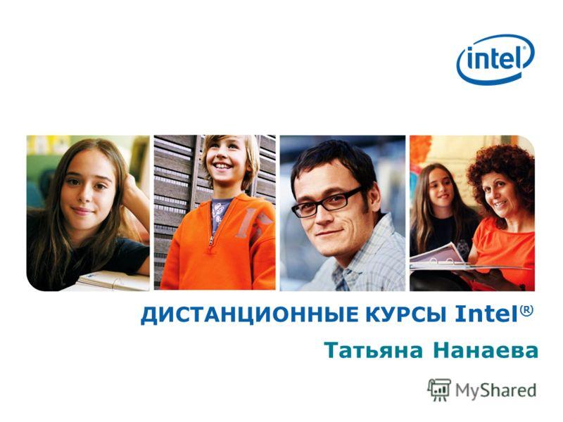 ДИСТАНЦИОННЫЕ КУРСЫ Intel ® Татьяна Нанаева