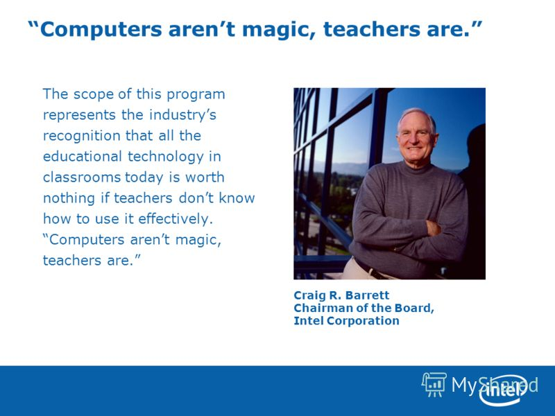 Computers arent magic, teachers are. The scope of this program represents the industrys recognition that all the educational technology in classrooms today is worth nothing if teachers dont know how to use it effectively. Computers arent magic, teach