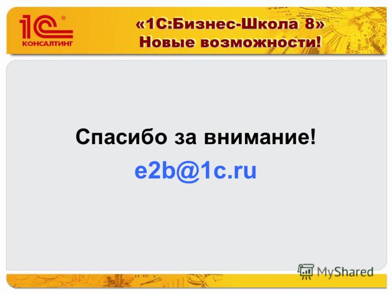Спасибо за внимание! e2b@1c.ru «1С:Бизнес-Школа 8» Новые возможности!