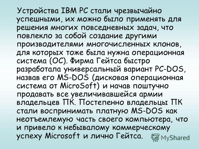 Устройства IBM PC стали чрезвычайно успешными, их можно было применять для решения многих повседневных задач, что повлекло за собой создание другими производителями многочисленных клонов, для которых тоже была нужна операционная система (ОС). Фирма Г