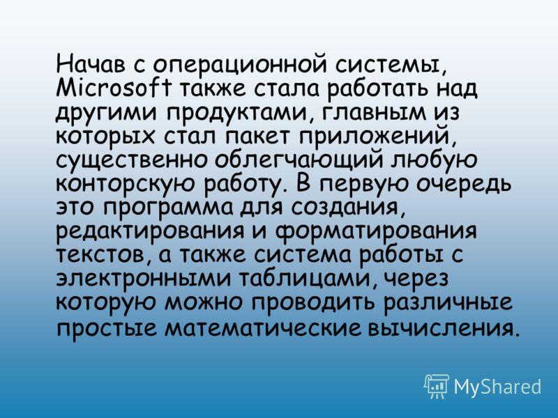 Начав с операционной системы, Microsoft также стала работать над другими продуктами, главным из которых стал пакет приложений, существенно облегчающий любую конторскую работу. В первую очередь это программа для создания, редактирования и форматирован