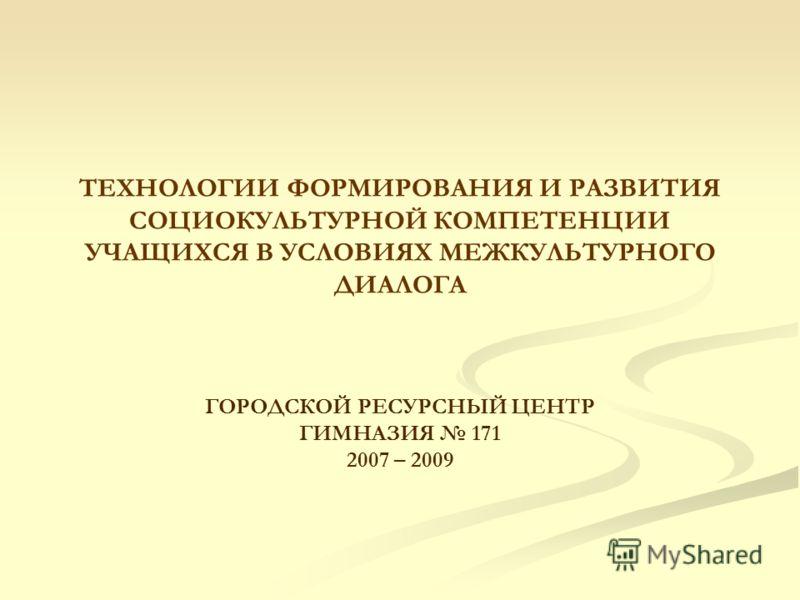ТЕХНОЛОГИИ ФОРМИРОВАНИЯ И РАЗВИТИЯ СОЦИОКУЛЬТУРНОЙ КОМПЕТЕНЦИИ УЧАЩИХСЯ В УСЛОВИЯХ МЕЖКУЛЬТУРНОГО ДИАЛОГА ГОРОДСКОЙ РЕСУРСНЫЙ ЦЕНТР ГИМНАЗИЯ 171 2007 – 2009