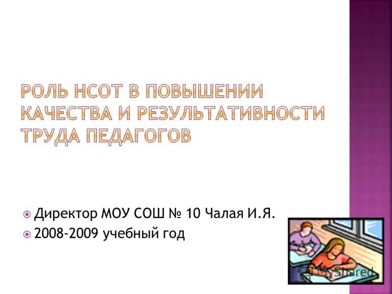 Директор МОУ СОШ 10 Чалая И.Я. 2008-2009 учебный год